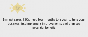 In most cases SEOs need four months to a year to help your business first implement improvements and then see potential benefit.